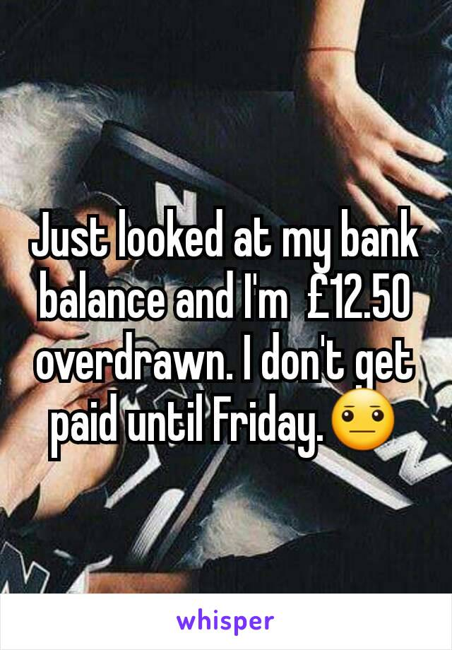 Just looked at my bank balance and I'm  £12.50 overdrawn. I don't get paid until Friday.😐