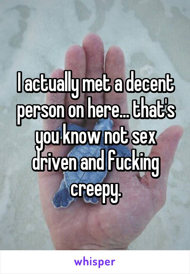 I actually met a decent person on here... that's you know not sex driven and fucking creepy.