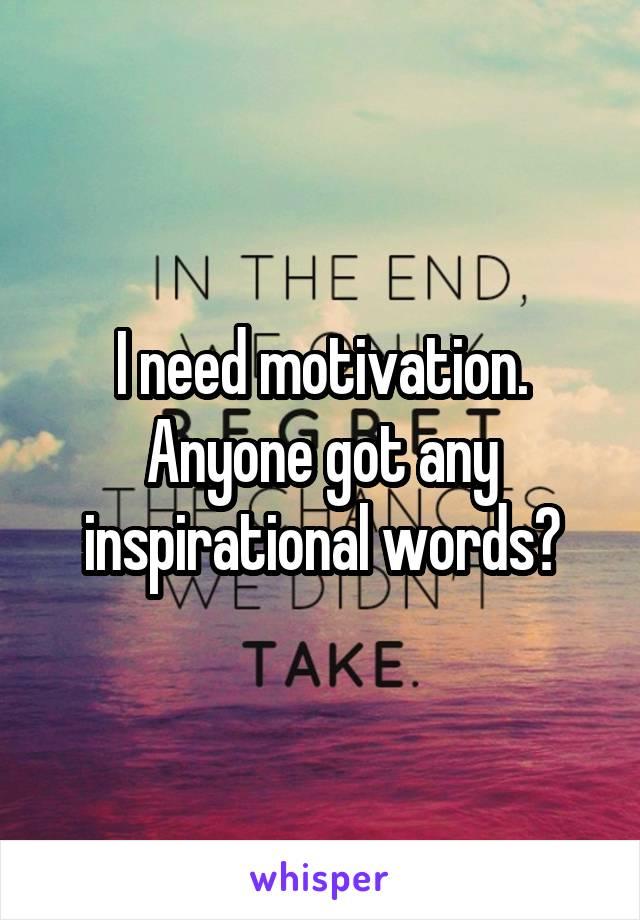 I need motivation. Anyone got any inspirational words?