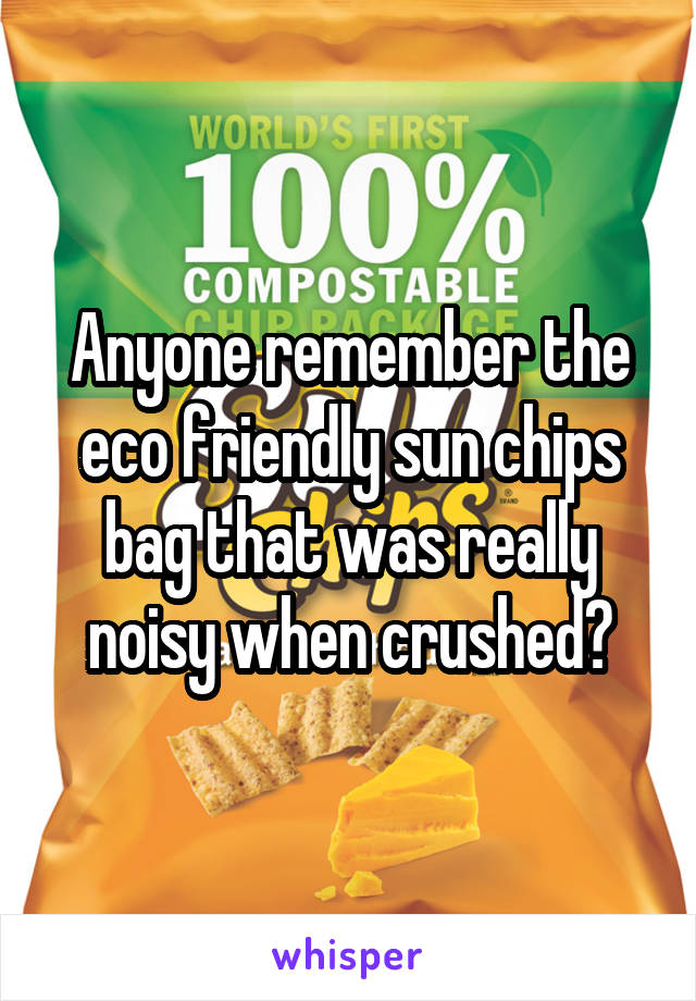 Anyone remember the eco friendly sun chips bag that was really noisy when crushed?