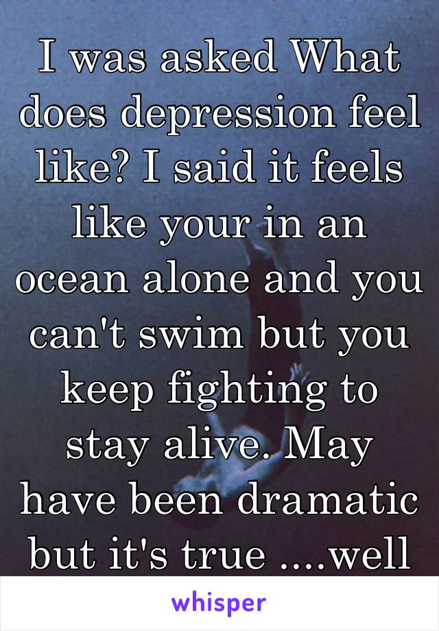 I was asked What does depression feel like? I said it feels like your in an ocean alone and you can't swim but you keep fighting to stay alive. May have been dramatic but it's true ....well to me 🤗