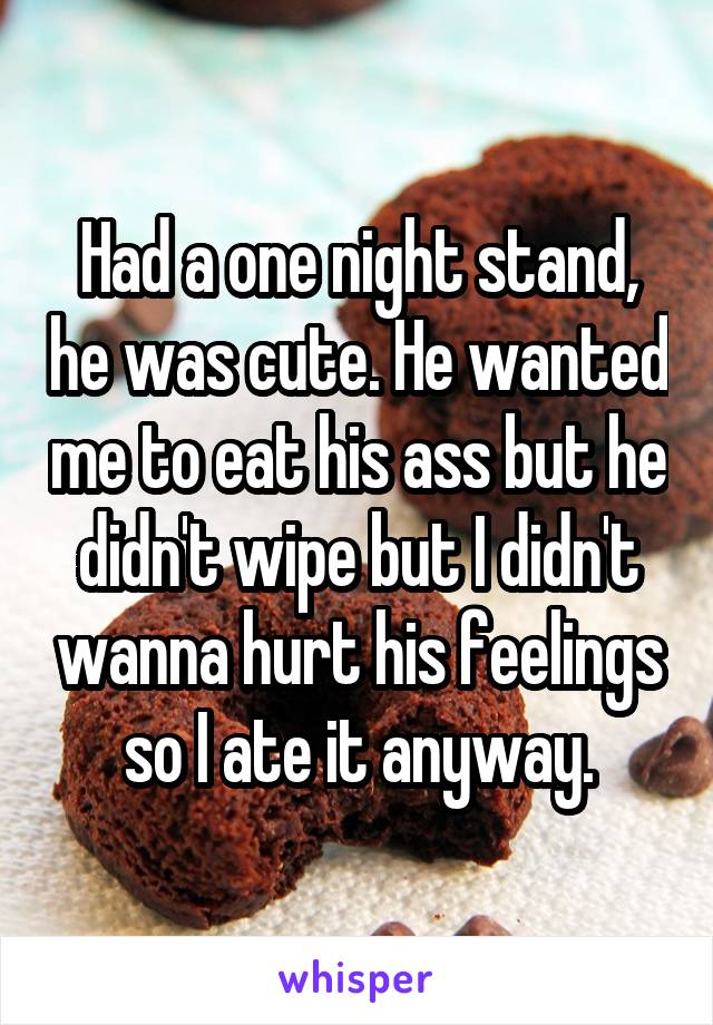Had a one night stand, he was cute. He wanted me to eat his ass but he didn't wipe but I didn't wanna hurt his feelings so I ate it anyway.