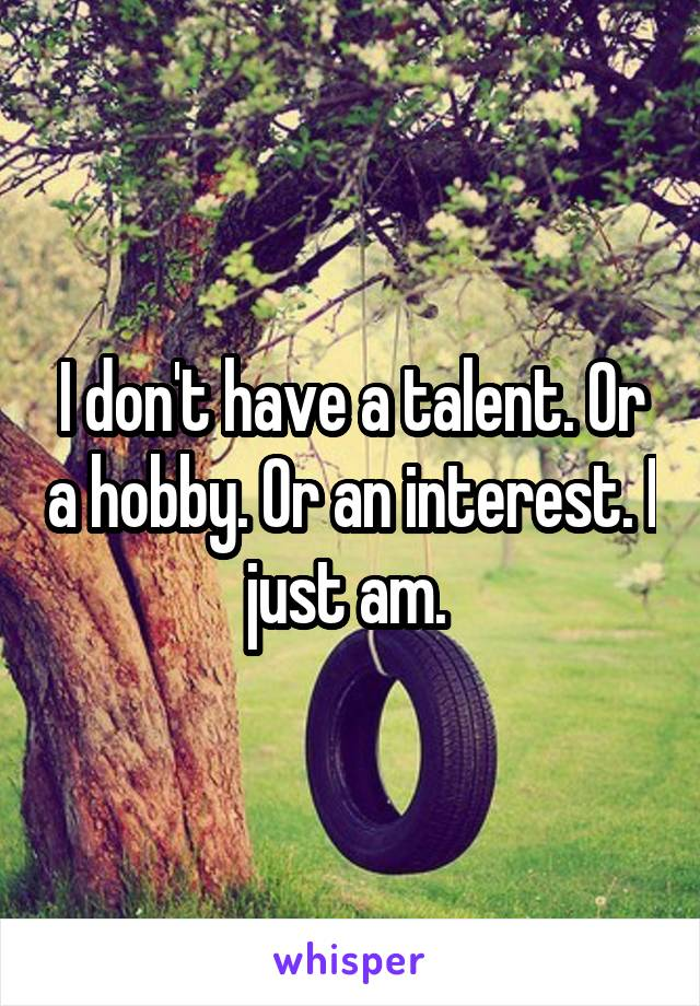 I don't have a talent. Or a hobby. Or an interest. I just am.