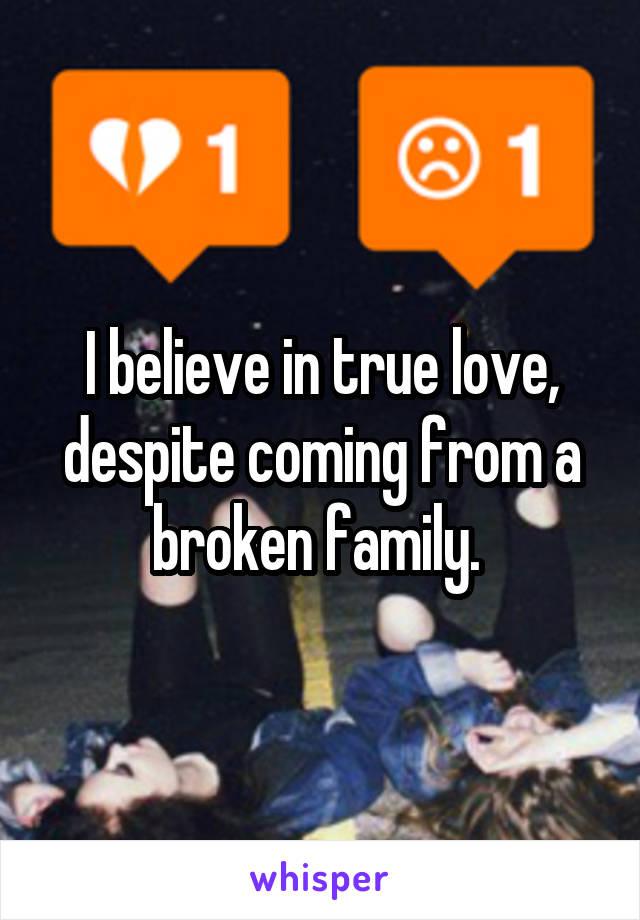 I believe in true love, despite coming from a broken family.