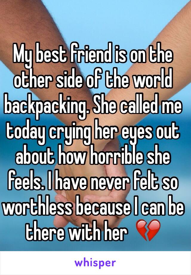 My best friend is on the other side of the world backpacking. She called me today crying her eyes out about how horrible she feels. I have never felt so worthless because I can be there with her  💔