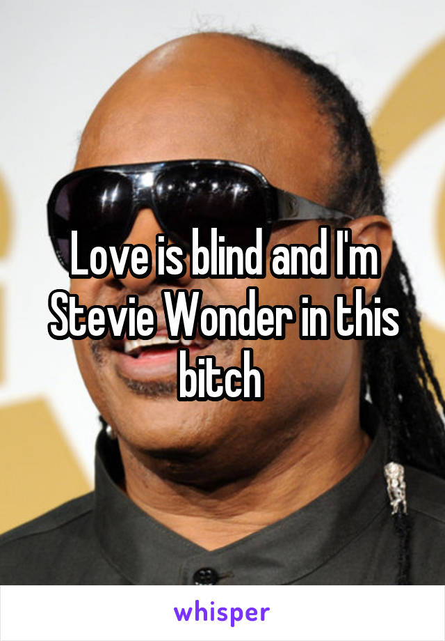 Love is blind and I'm Stevie Wonder in this bitch