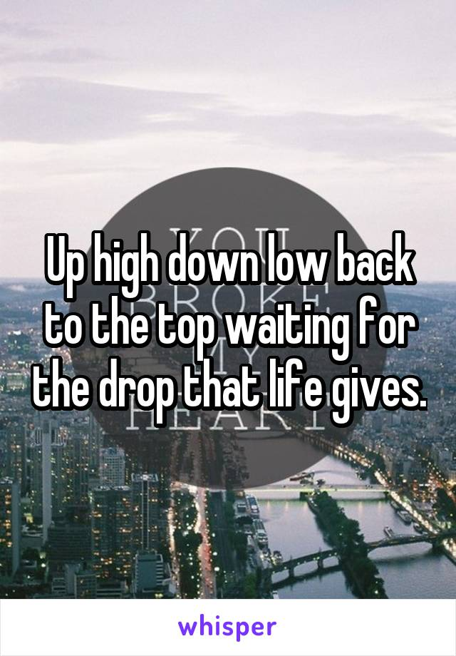 Up high down low back to the top waiting for the drop that life gives.