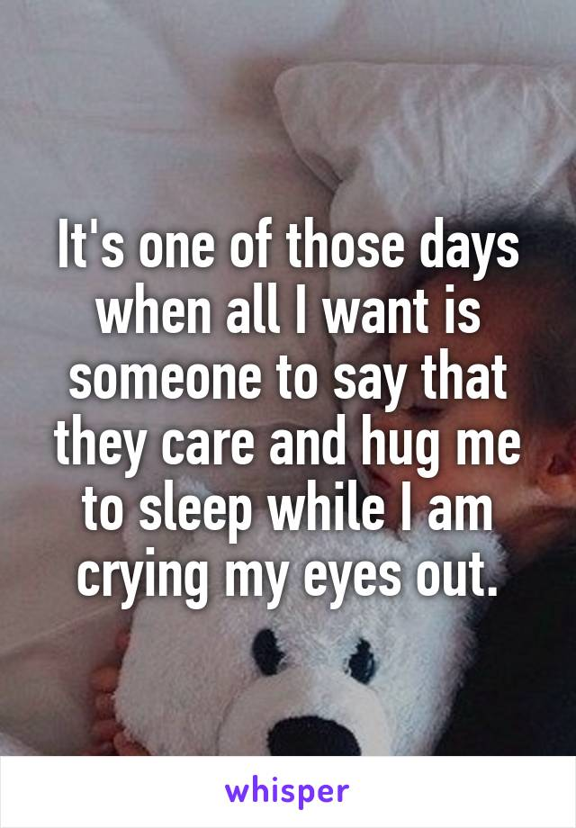It's one of those days when all I want is someone to say that they care and hug me to sleep while I am crying my eyes out.