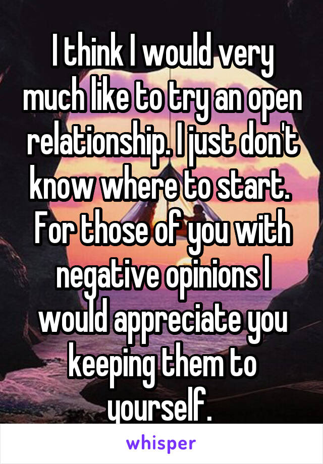 I think I would very much like to try an open relationship. I just don't know where to start.  For those of you with negative opinions I would appreciate you keeping them to yourself.