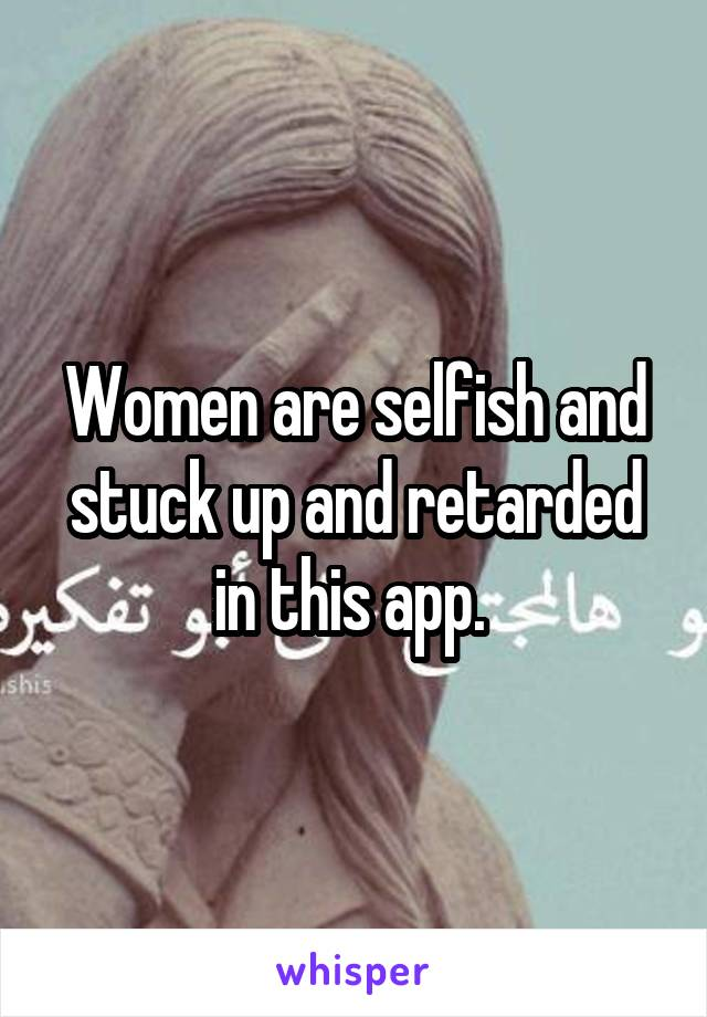 Women are selfish and stuck up and retarded in this app.