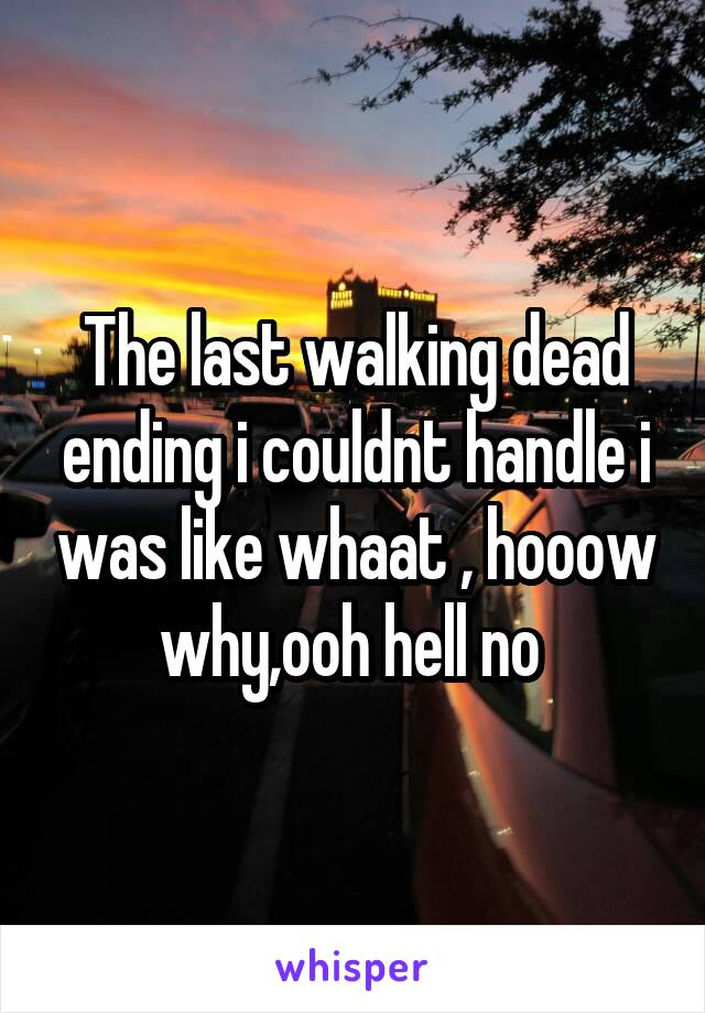 The last walking dead ending i couldnt handle i was like whaat , hooow why,ooh hell no