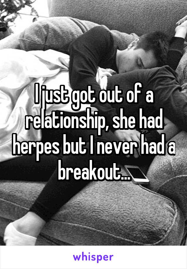 I just got out of a relationship, she had herpes but I never had a breakout...
