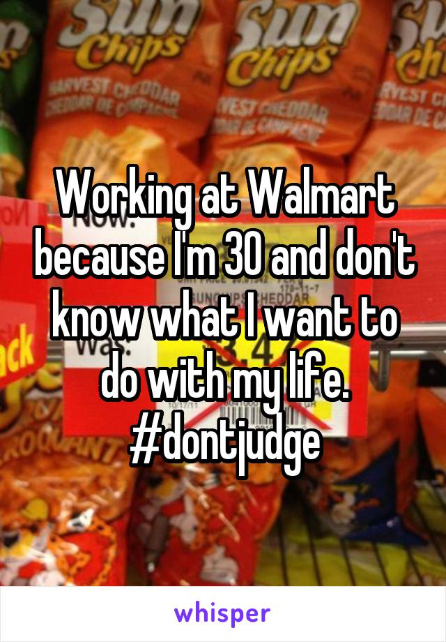 Working at Walmart because I'm 30 and don't know what I want to do with my life. #dontjudge