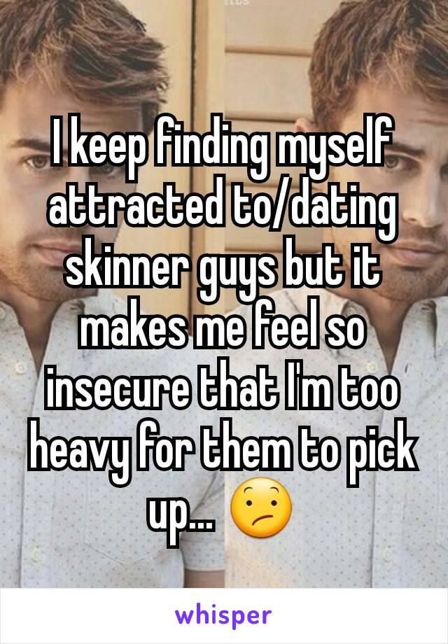 I keep finding myself attracted to/dating skinner guys but it makes me feel so insecure that I'm too heavy for them to pick up... 😕