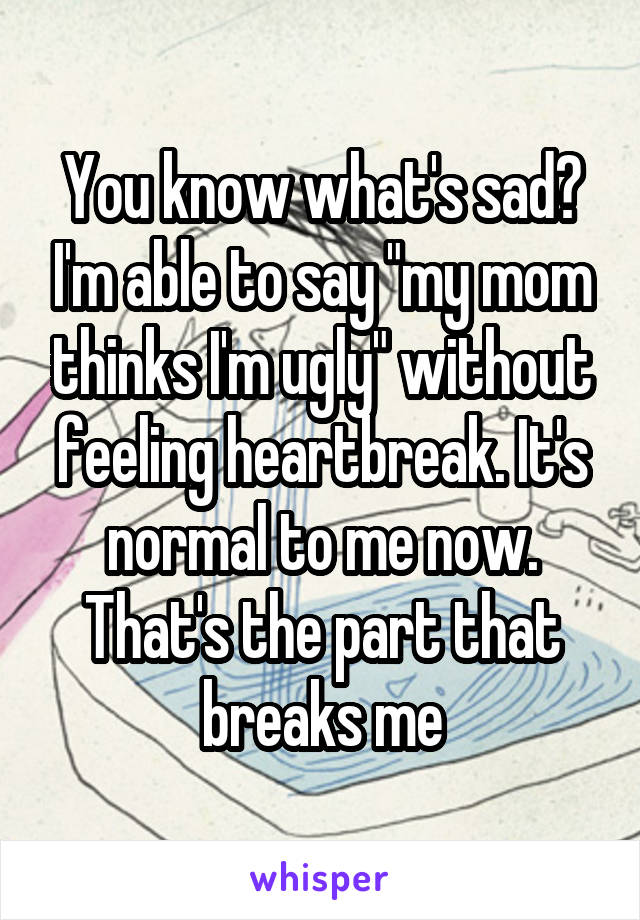 """You know what's sad? I'm able to say """"my mom thinks I'm ugly"""" without feeling heartbreak. It's normal to me now. That's the part that breaks me"""