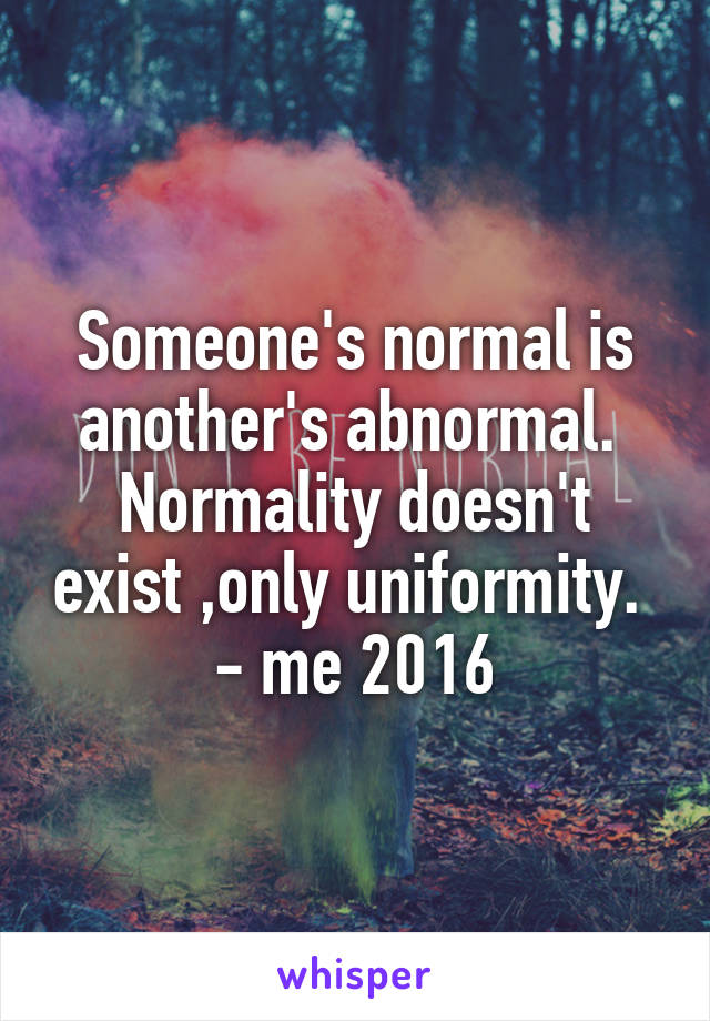 Someone's normal is another's abnormal.  Normality doesn't exist ,only uniformity.  - me 2016