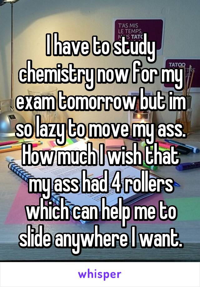 I have to study chemistry now for my exam tomorrow but im so lazy to move my ass. How much I wish that my ass had 4 rollers which can help me to slide anywhere I want.