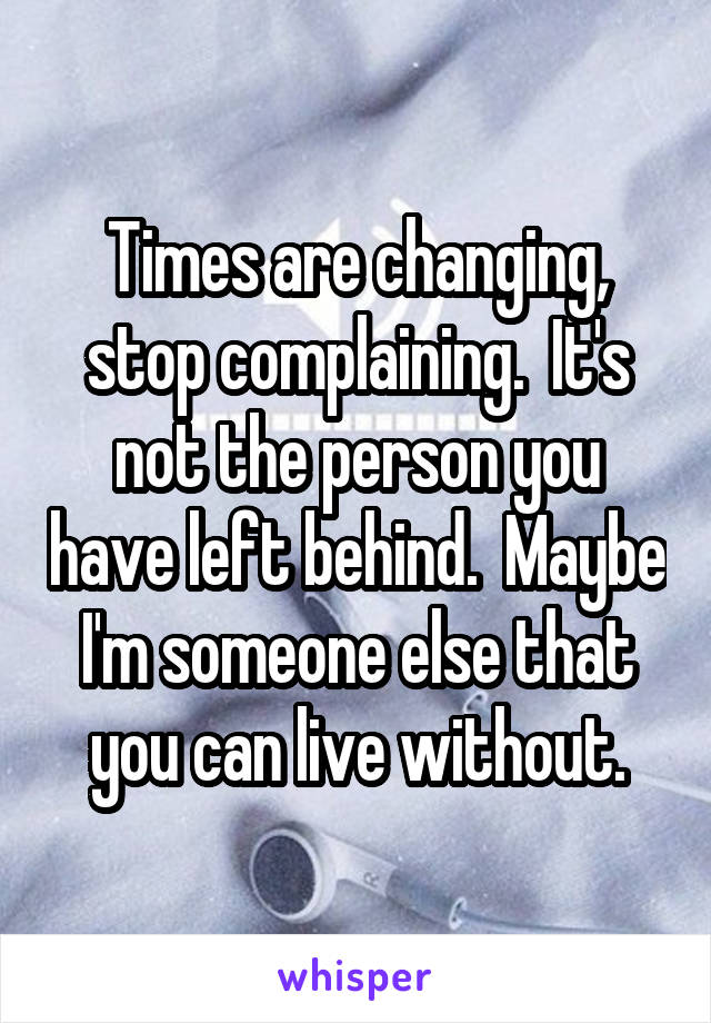 Times are changing, stop complaining.  It's not the person you have left behind.  Maybe I'm someone else that you can live without.