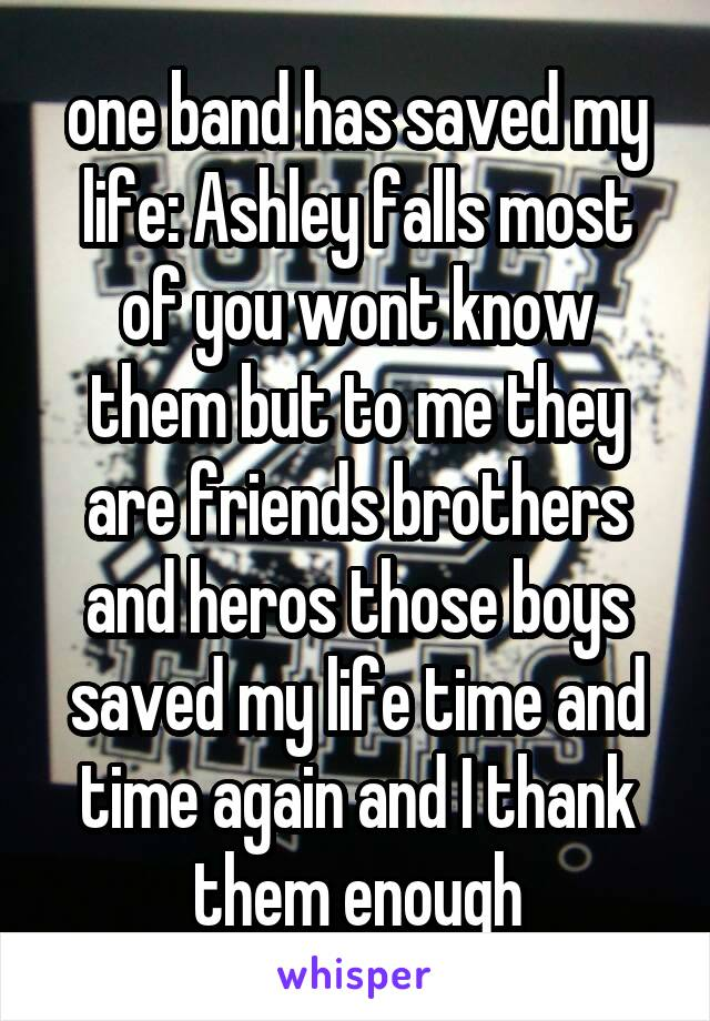 one band has saved my life: Ashley falls most of you wont know them but to me they are friends brothers and heros those boys saved my life time and time again and I thank them enough