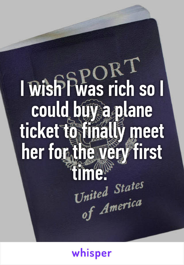 I wish I was rich so I could buy a plane ticket to finally meet her for the very first time.