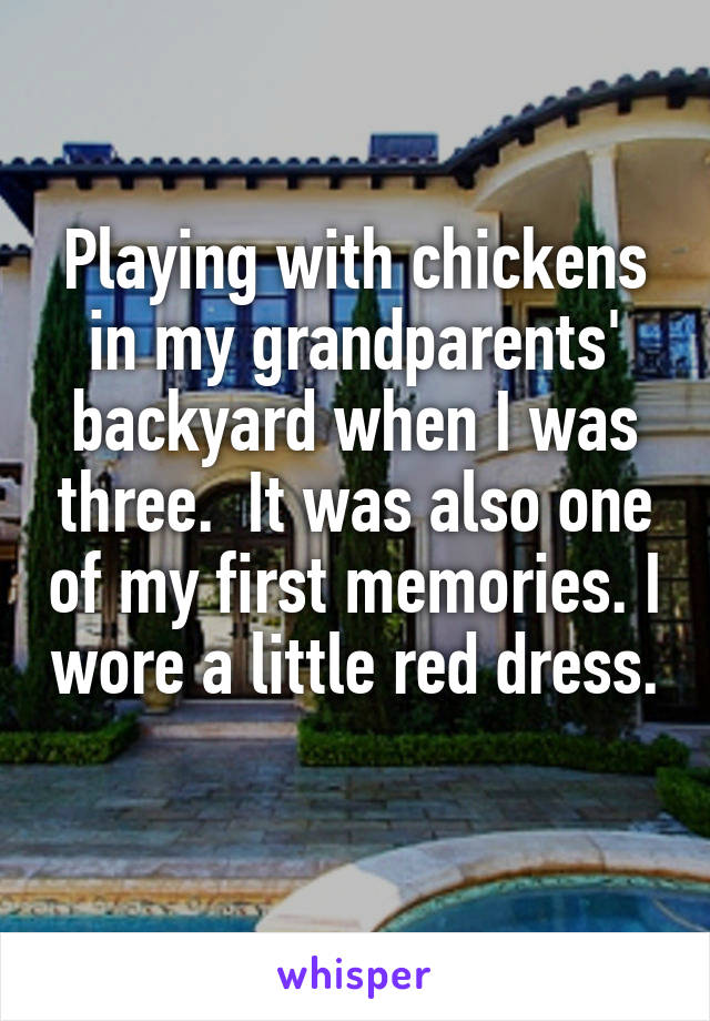 Playing with chickens in my grandparents' backyard when I was three.  It was also one of my first memories. I wore a little red dress.