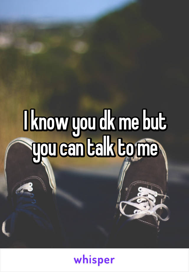 I know you dk me but you can talk to me