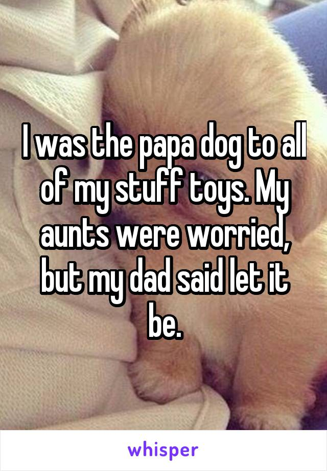 I was the papa dog to all of my stuff toys. My aunts were worried, but my dad said let it be.