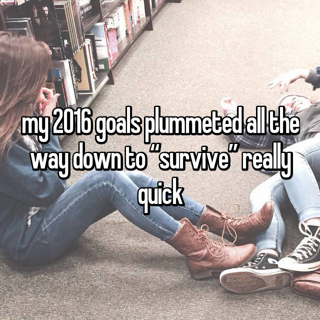 "my 2016 goals plummeted all the way down to ""survive"" really quick"