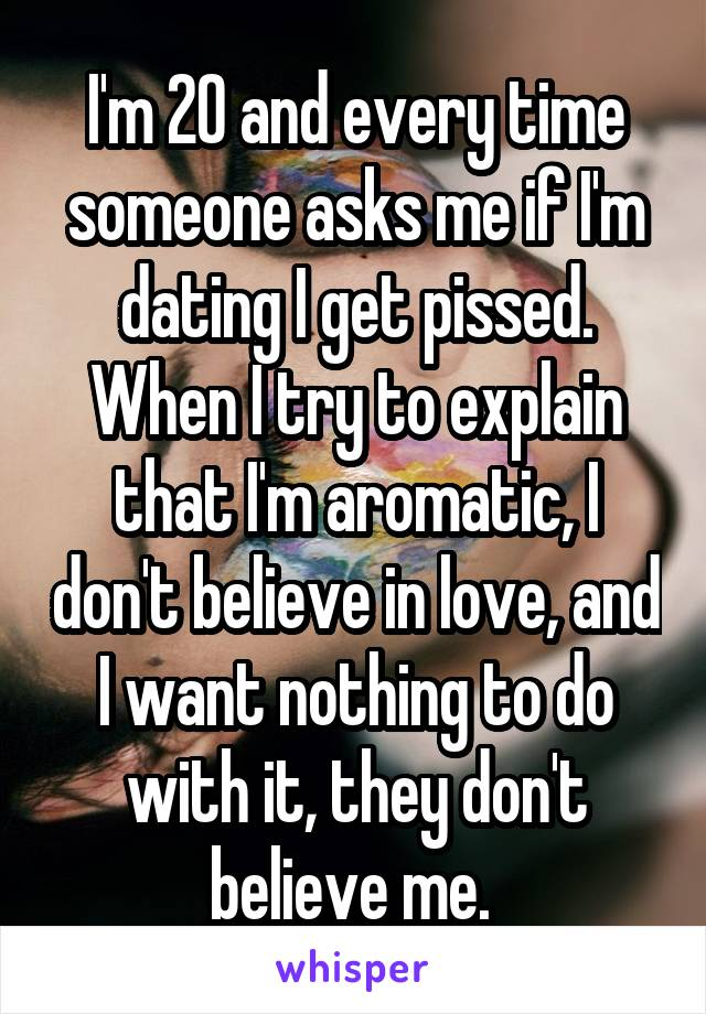 I'm 20 and every time someone asks me if I'm dating I get pissed. When I try to explain that I'm aromatic, I don't believe in love, and I want nothing to do with it, they don't believe me.
