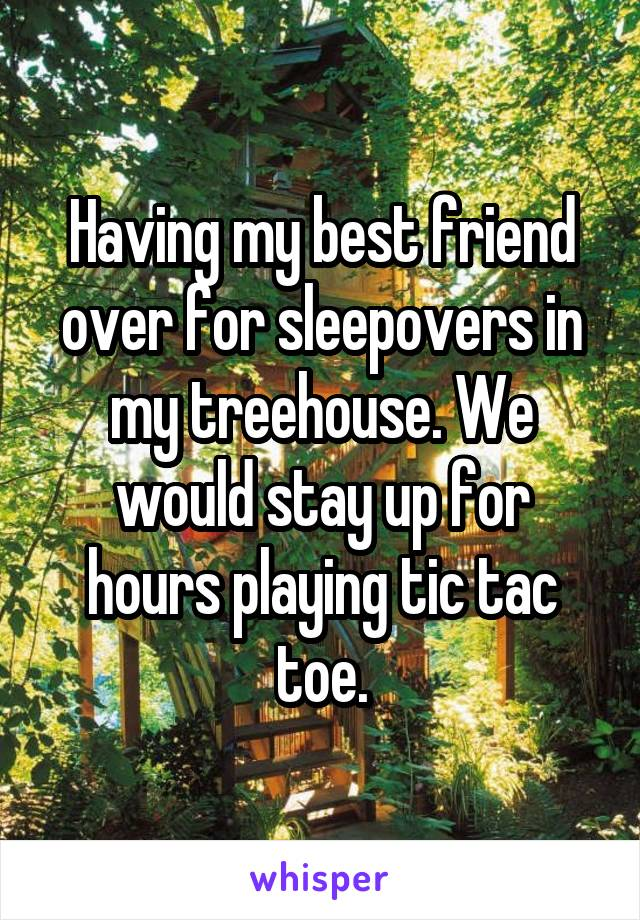 Having my best friend over for sleepovers in my treehouse. We would stay up for hours playing tic tac toe.