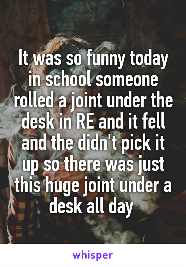 It was so funny today in school someone rolled a joint under the desk in RE and it fell and the didn't pick it up so there was just this huge joint under a desk all day