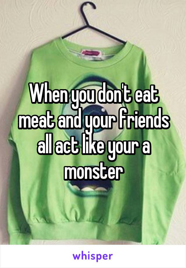 When you don't eat meat and your friends all act like your a monster
