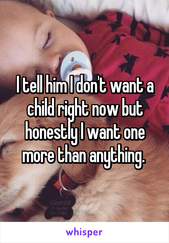 I tell him I don't want a child right now but honestly I want one more than anything.