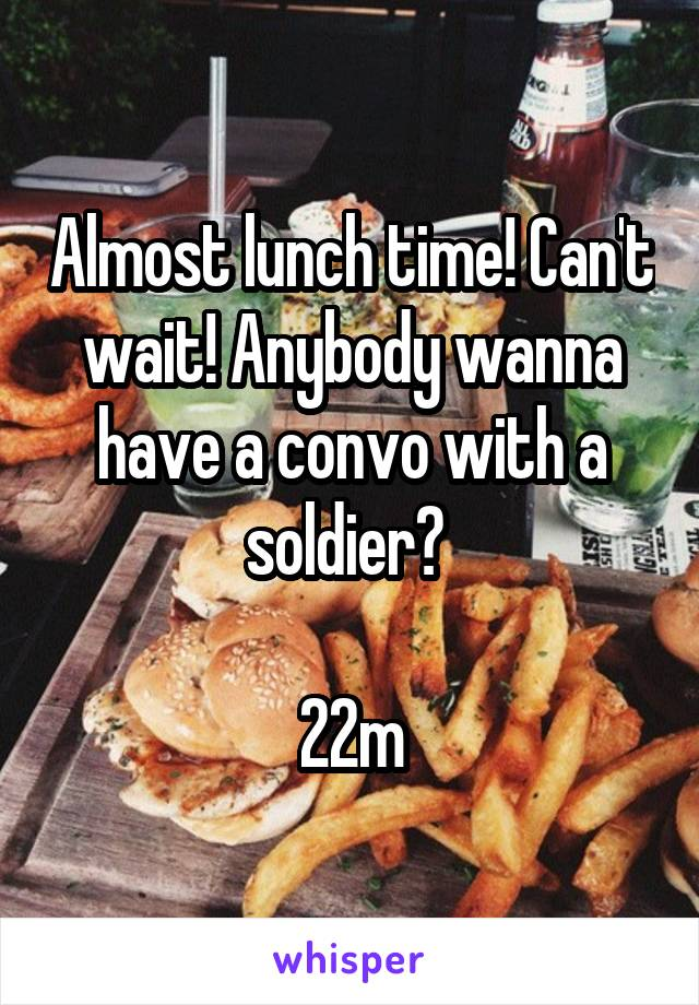 Almost lunch time! Can't wait! Anybody wanna have a convo with a soldier?   22m