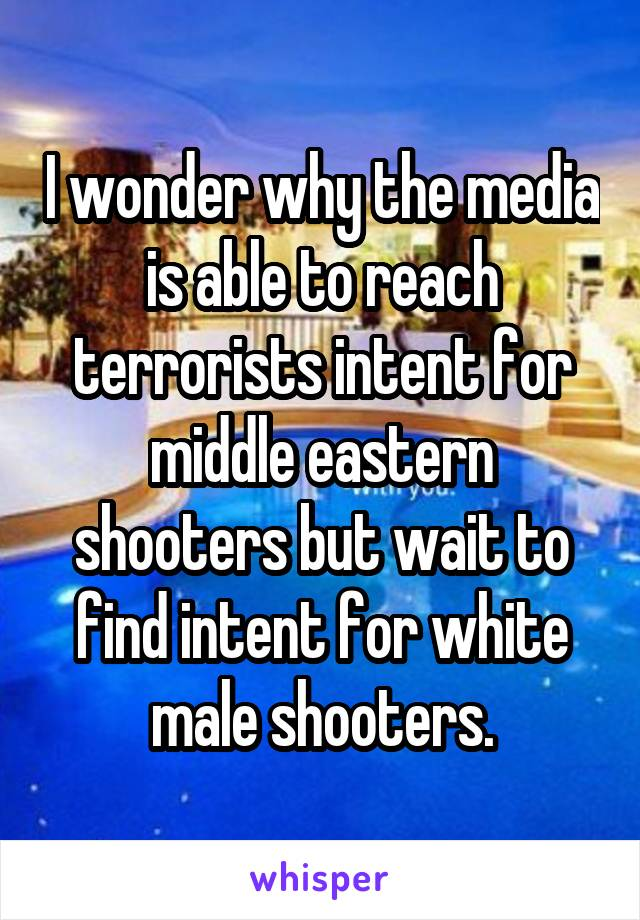 I wonder why the media is able to reach terrorists intent for middle eastern shooters but wait to find intent for white male shooters.
