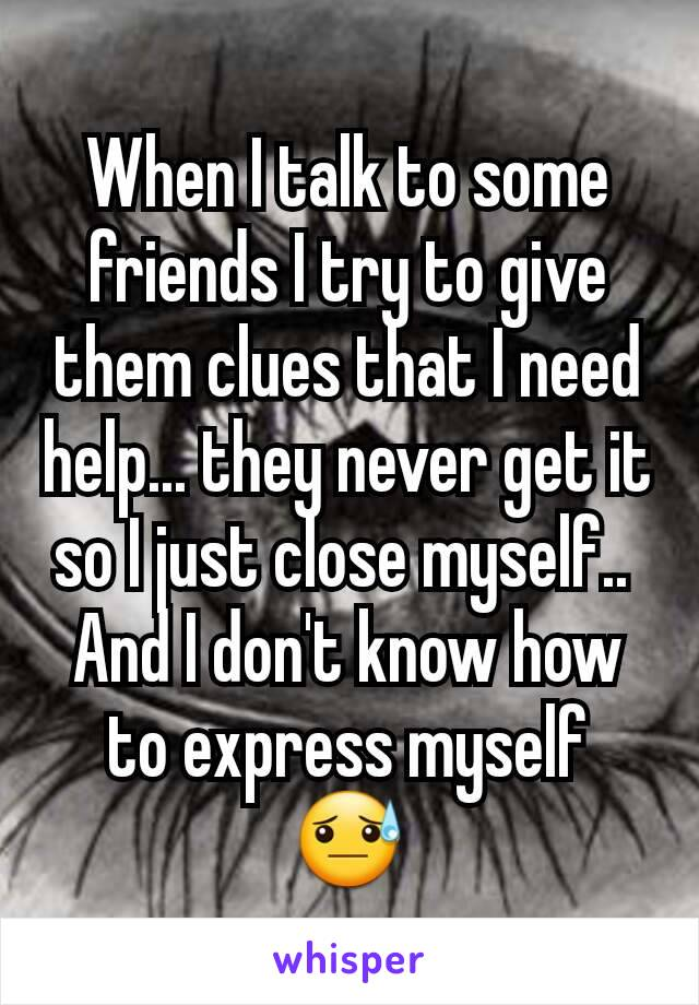 When I talk to some friends I try to give them clues that I need help... they never get it so I just close myself..  And I don't know how to express myself  😓