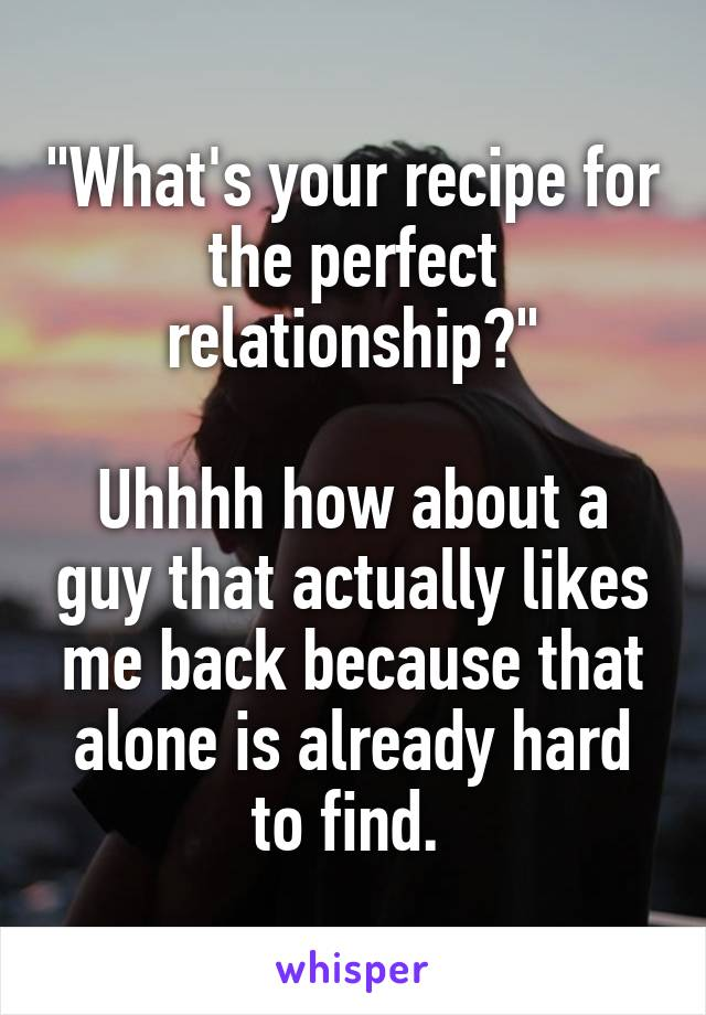 """""""What's your recipe for the perfect relationship?""""  Uhhhh how about a guy that actually likes me back because that alone is already hard to find."""