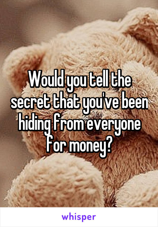 Would you tell the secret that you've been hiding from everyone for money?