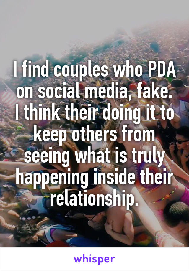 I find couples who PDA on social media, fake. I think their doing it to keep others from seeing what is truly happening inside their relationship.