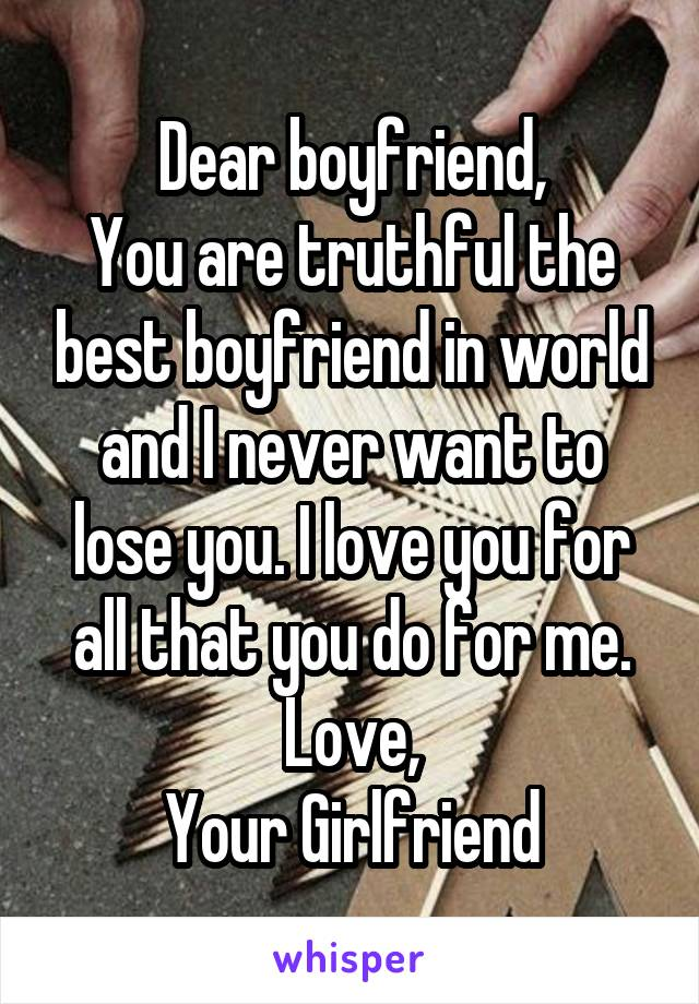 Dear boyfriend, You are truthful the best boyfriend in world and I never want to lose you. I love you for all that you do for me. Love, Your Girlfriend