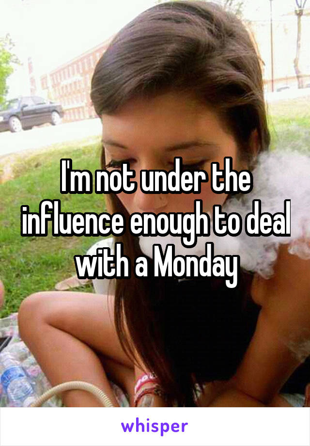 I'm not under the influence enough to deal with a Monday