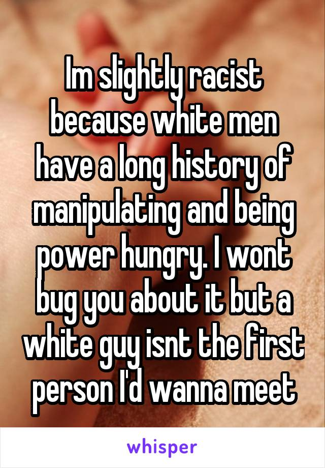 Im slightly racist because white men have a long history of manipulating and being power hungry. I wont bug you about it but a white guy isnt the first person I'd wanna meet