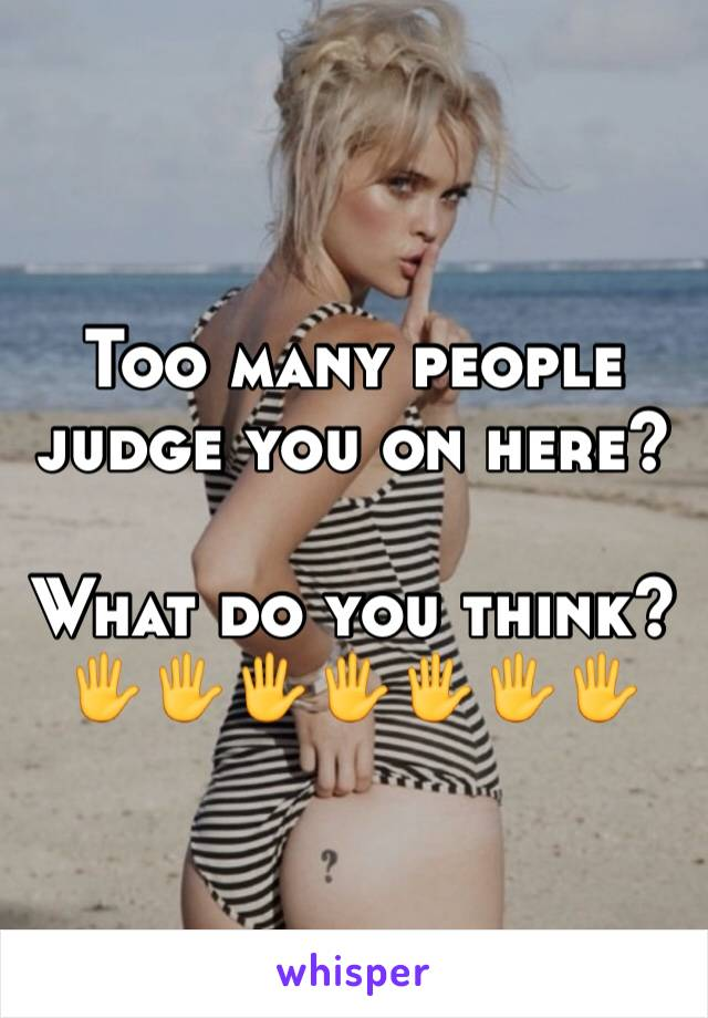 Too many people judge you on here?   What do you think? 🖐🖐🖐🖐🖐🖐🖐
