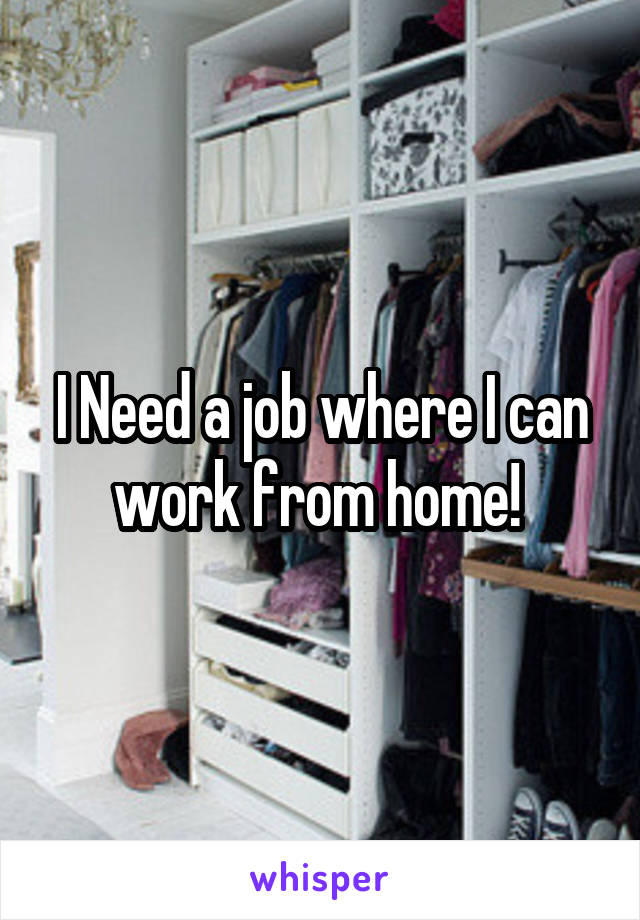 I Need a job where I can work from home!