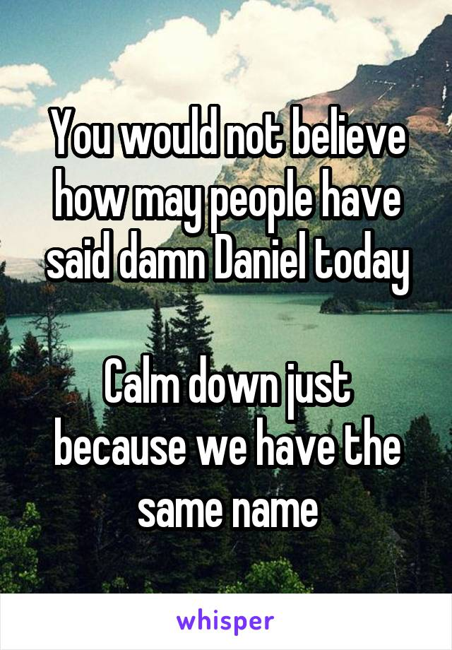 You would not believe how may people have said damn Daniel today  Calm down just because we have the same name