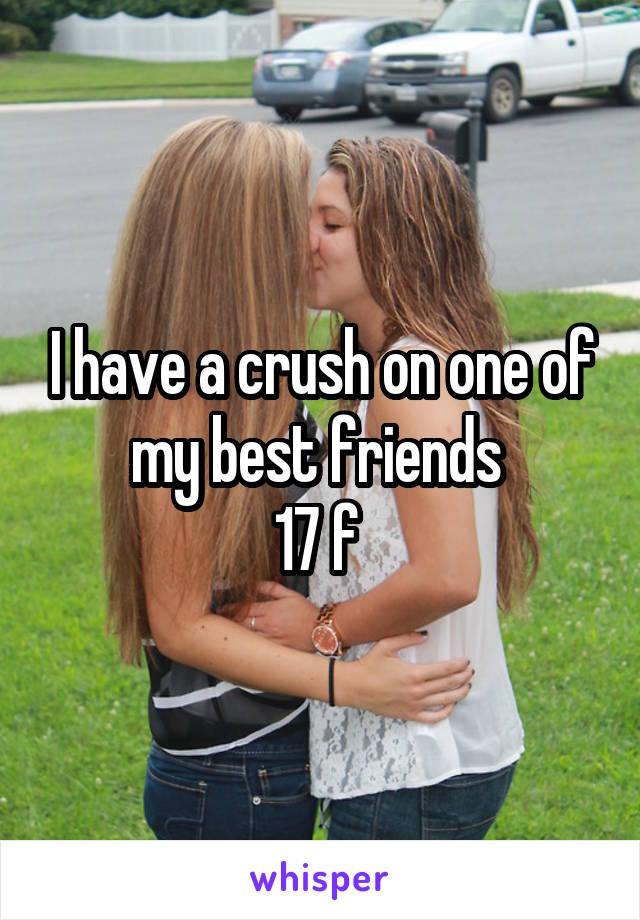 I have a crush on one of my best friends  17 f