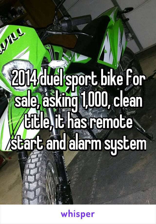 2014 duel sport bike for sale, asking 1,000, clean title, it has remote start and alarm system