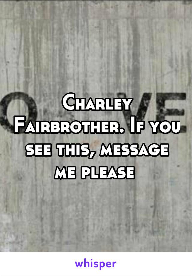 Charley Fairbrother. If you see this, message me please