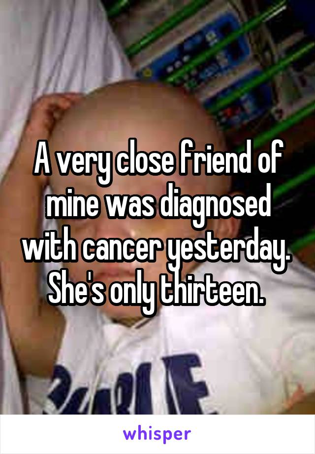 A very close friend of mine was diagnosed with cancer yesterday.  She's only thirteen.