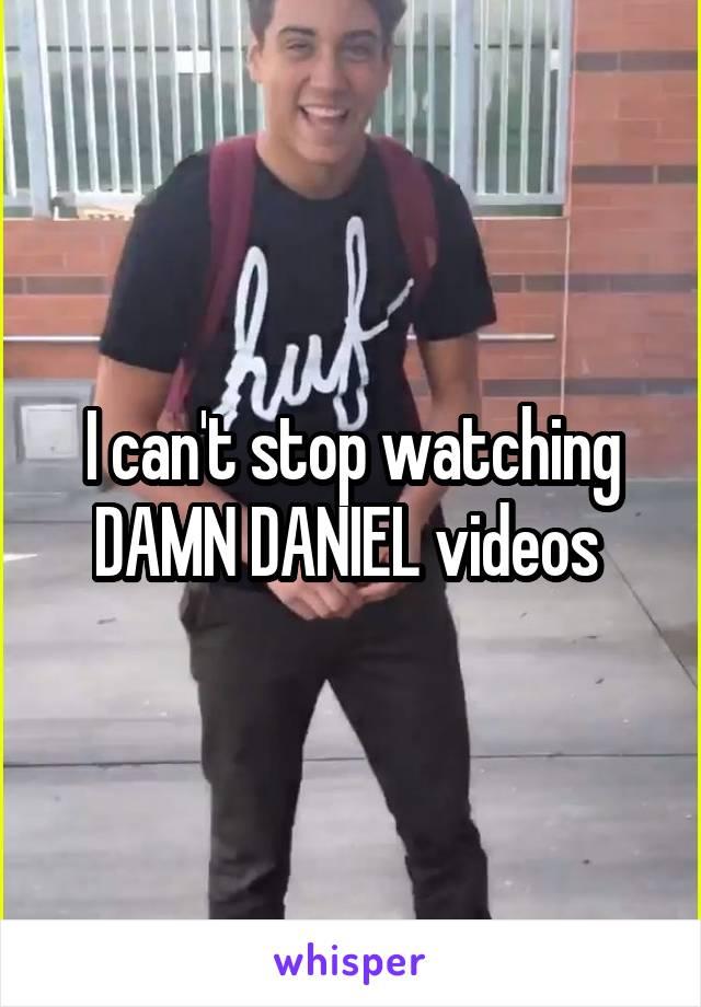 I can't stop watching DAMN DANIEL videos